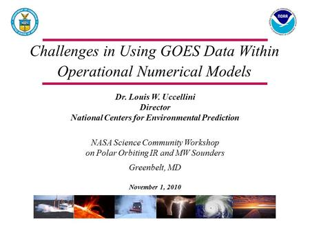 Challenges in Using GOES Data Within Operational Numerical Models Dr. Louis W. Uccellini Director National Centers for Environmental Prediction NASA Science.