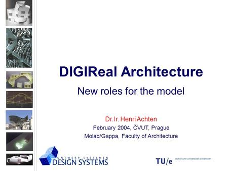 DIGIReal Architecture New roles for the model Dr.Ir. Henri Achten February 2004, ČVUT, Prague Molab/Gappa, Faculty of Architecture.