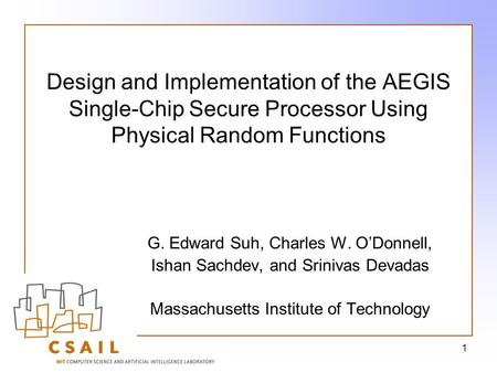 1 Design and Implementation of the AEGIS Single-Chip Secure Processor Using Physical Random Functions G. Edward Suh, Charles W. O'Donnell, Ishan Sachdev,
