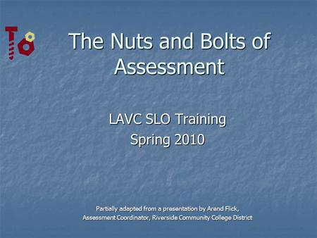 The Nuts and Bolts of Assessment LAVC SLO Training Spring 2010 Partially adapted from a presentation by Arend Flick, Assessment Coordinator, Riverside.