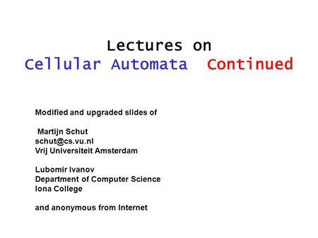 Lectures on Cellular Automata Continued Modified and upgraded slides of Martijn Schut Vrij Universiteit Amsterdam Lubomir Ivanov Department.