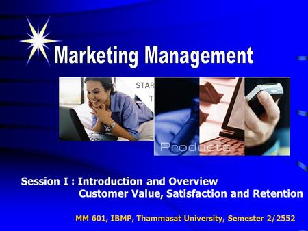MM 601, IBMP, Thammasat University, Semester 2/2552 Session I : Introduction and Overview Customer Value, Satisfaction and Retention.