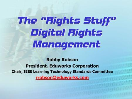 "The ""Rights Stuff"" Digital Rights Management Robby Robson President, Eduworks Corporation Chair, IEEE Learning Technology Standards Committee"