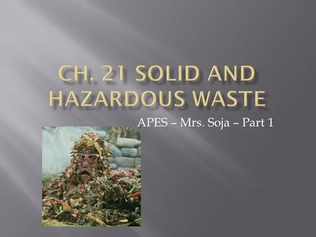 APES – Mrs. Soja – Part 1. A.Solid Waste - any unwanted material that is solid  1.The U.S. produces 11,000,000,000 tons per year (4.3 pounds per day)