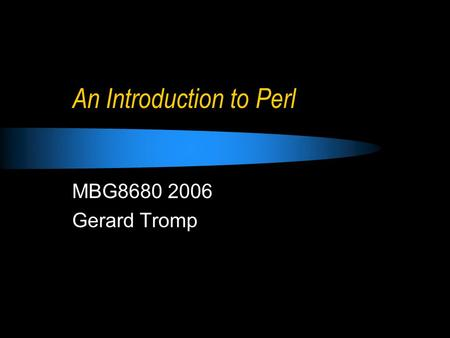 An Introduction <strong>to</strong> Perl MBG8680 2006 Gerard Tromp.