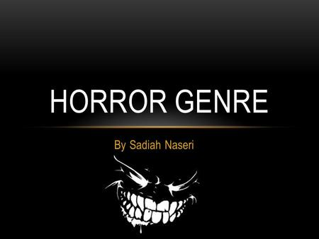 By Sadiah Naseri HORROR GENRE. THE HORROR GENRE IS A FILM GENRE THAT SEEKS A NEGATIVE EMOTIONAL REACTION TOWARDS THE AUDIENCE BY PLAYING WITH THEIR MIND.
