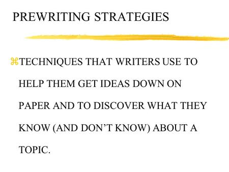 PREWRITING STRATEGIES zTECHNIQUES THAT WRITERS USE TO HELP THEM GET IDEAS DOWN ON PAPER AND TO DISCOVER WHAT THEY KNOW (AND DON'T KNOW) ABOUT A TOPIC.