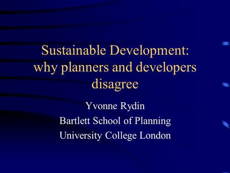 Sustainable Development: why planners and developers disagree Yvonne Rydin Bartlett School of Planning University College London.