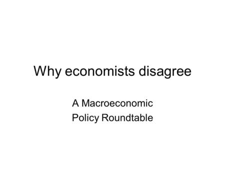 Why economists disagree A Macroeconomic Policy Roundtable.