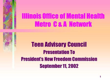1 Illinois Office of Mental Health Metro C & A Network Teen Advisory Council Presentation To President's New Freedom Commission September 11, 2002.