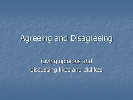 Agreeing and Disagreeing Giving opinions and discussing likes and dislikes.