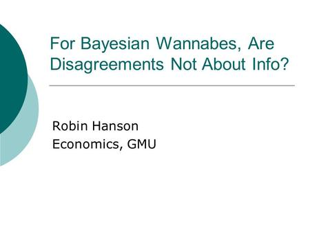 For Bayesian Wannabes, Are Disagreements Not About Info? Robin Hanson Economics, GMU.