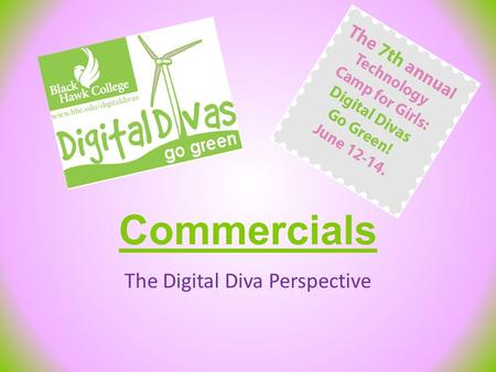 Commercials The Digital Diva Perspective. General Overview Create 30 Seconds to 2 Minutes Commercial – What is Digital Divas? – Why Attend/Send? 7 Groups.