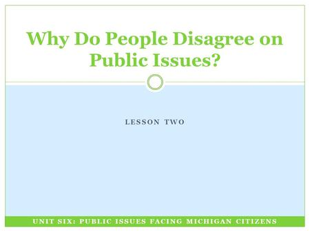 LESSON TWO Why Do People Disagree on Public Issues? UNIT SIX: PUBLIC ISSUES FACING MICHIGAN CITIZENS.