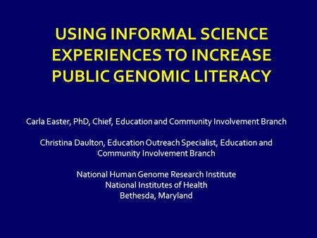 USING INFORMAL SCIENCE EXPERIENCES TO INCREASE PUBLIC GENOMIC LITERACY Carla Easter, PhD, Chief, Education and Community Involvement Branch Christina Daulton,