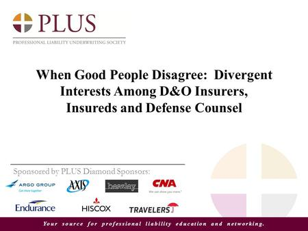 Your source for professional liability education and networking. When Good People Disagree: Divergent Interests Among D&O Insurers, Insureds and Defense.