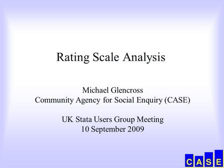 Rating Scale Analysis Michael Glencross Community Agency for Social Enquiry (CASE) UK Stata Users Group Meeting 10 September 2009.