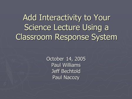 Add Interactivity to Your Science Lecture Using a Classroom Response System October 14, 2005 Paul Williams Jeff Bechtold Paul Nacozy.