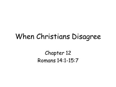 When Christians Disagree Chapter 12 Romans 14:1-15:7.