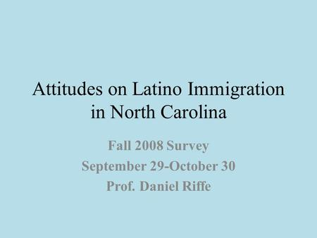 Attitudes on Latino Immigration in North Carolina Fall 2008 Survey September 29-October 30 Prof. Daniel Riffe.