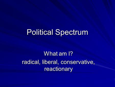 Political Spectrum What am I? radical, liberal, conservative, reactionary.