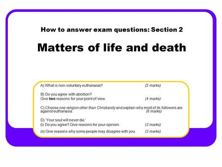 How to answer exam questions: Section 2 Matters of life and death A) What is non-voluntary euthanasia?(2 marks) B) Do you agree with abortion? Give two.