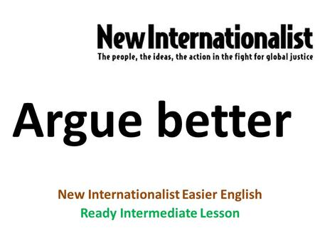 Argue better New Internationalist Easier English Ready Intermediate Lesson.