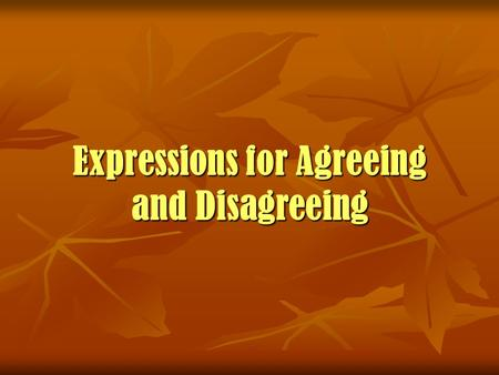 Expressions for Agreeing and Disagreeing. Expressions for Agreeing and Disagreeing Starting an opinion Starting an opinion In my opinion... In my opinion...
