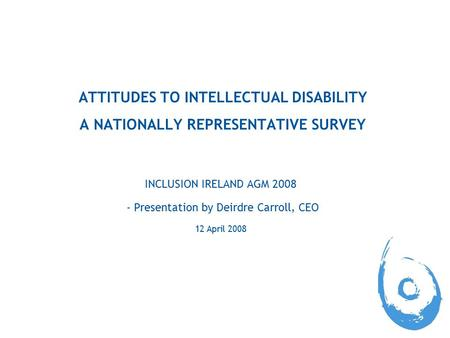 ATTITUDES TO INTELLECTUAL DISABILITY A NATIONALLY REPRESENTATIVE SURVEY INCLUSION IRELAND AGM 2008 - Presentation by Deirdre Carroll, CEO 12 April 2008.