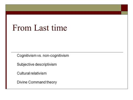 From Last time Cognitivism vs. non-cognitivism Subjective descriptivism Cultural relativism Divine Command theory.