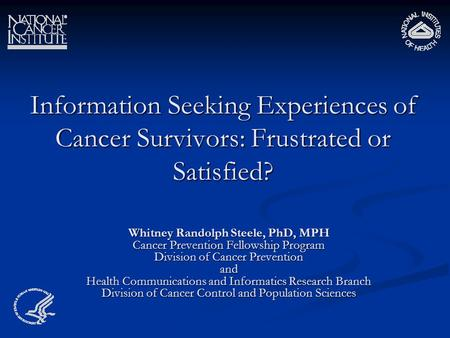 Information Seeking Experiences of Cancer Survivors: Frustrated or Satisfied? Whitney Randolph Steele, PhD, MPH Cancer Prevention Fellowship Program Division.