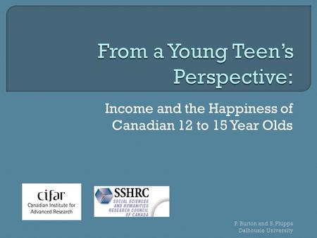 Income and the Happiness of Canadian 12 to 15 Year Olds P. Burton and S. Phipps Dalhousie University.