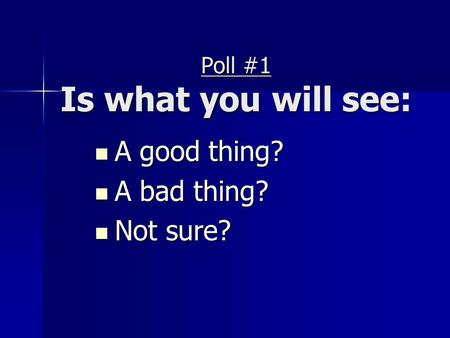 Poll #1 Is what you will see: A good thing? A good thing? A bad thing? A bad thing? Not sure? Not sure?