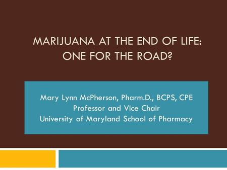 MARIJUANA AT THE END OF LIFE: ONE FOR THE ROAD? Mary Lynn McPherson, Pharm.D., BCPS, CPE Professor and Vice Chair University of Maryland School of Pharmacy.