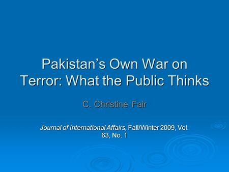 Pakistan's Own War on Terror: What the Public Thinks C. Christine Fair Journal of International Affairs, Fall/Winter 2009, Vol. 63, No. 1.