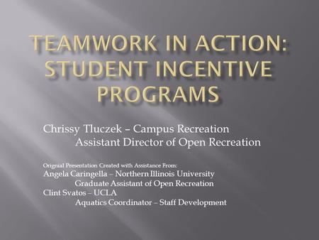 Chrissy Tluczek – Campus Recreation Assistant Director of Open Recreation Orignial Presentation Created with Assistance From: Angela Caringella – Northern.