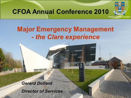 Major Emergency Management - the Clare experience Gerard Dollard Director of Services CFOA Annual Conference 2010.