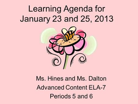 Learning Agenda for January 23 and 25, 2013 Ms. Hines and Ms. Dalton Advanced Content ELA-7 Periods 5 and 6.