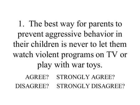 1. The best way for parents to prevent aggressive behavior in their children is never to let them watch violent programs on TV or play with war toys. AGREE?