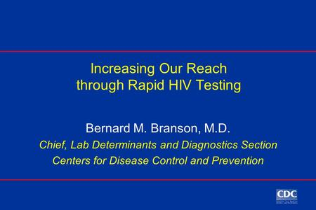 Increasing Our Reach through Rapid HIV Testing Bernard M. Branson, M.D. Chief, Lab Determinants and Diagnostics Section Centers for Disease Control and.
