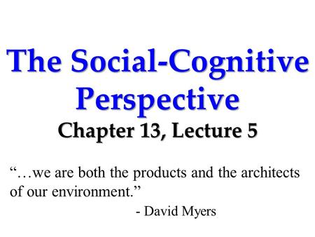 "The Social-Cognitive Perspective Chapter 13, Lecture 5 ""…we are both the products and the architects of our environment."" - David Myers."