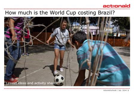 ActionAid schools | July 2014 | 1 How much is the World Cup costing Brazil? Lesson ideas and activity sheets.