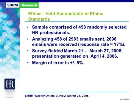 © 2006 SHRM SHRM Weekly Online Survey: March 21, 2006 Ethics - Held Accountable to Ethics Standards Sample comprised of 458 randomly selected HR professionals.