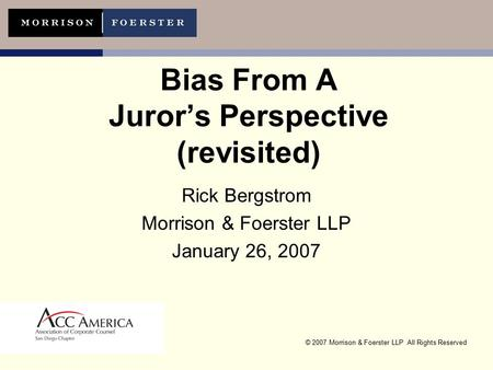 © 2007 Morrison & Foerster LLP All Rights Reserved Bias From A Juror's Perspective (revisited) Rick Bergstrom Morrison & Foerster LLP January 26, 2007.