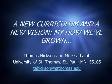 A NEW CURRICULUM AND A NEW VISION: MY HOW WE'VE GROWN… Thomas Hickson and Melissa Lamb University of St. Thomas, St. Paul, MN 55105