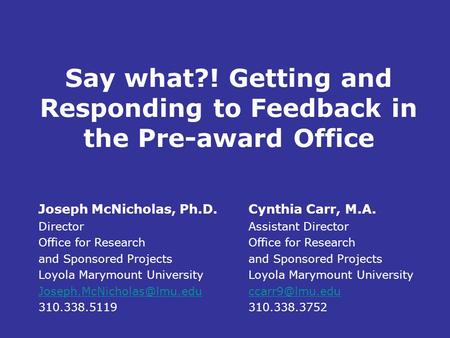 Say what?! Getting and Responding to Feedback in the Pre-award Office Joseph McNicholas, Ph.D. Director Office for Research and Sponsored Projects Loyola.
