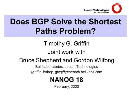 Does BGP Solve the Shortest Paths Problem? Timothy G. Griffin Joint work with Bruce Shepherd and Gordon Wilfong Bell Laboratories, Lucent Technologies.