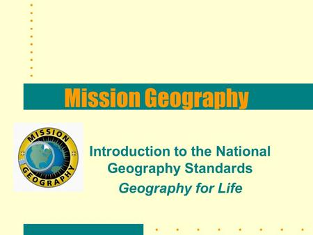 Mission Geography Introduction to the National Geography Standards Geography for Life.