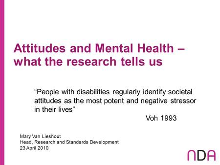 "Attitudes and Mental Health – what the research tells us Mary Van Lieshout Head, Research and Standards Development 23 April 2010 ""People with disabilities."