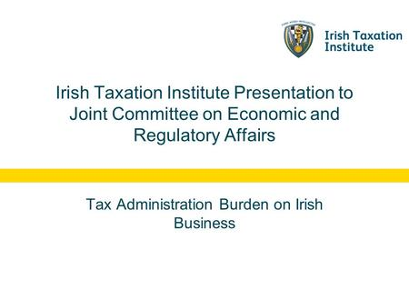 Irish Taxation Institute Presentation to Joint Committee on Economic and Regulatory Affairs Tax Administration Burden on Irish Business.